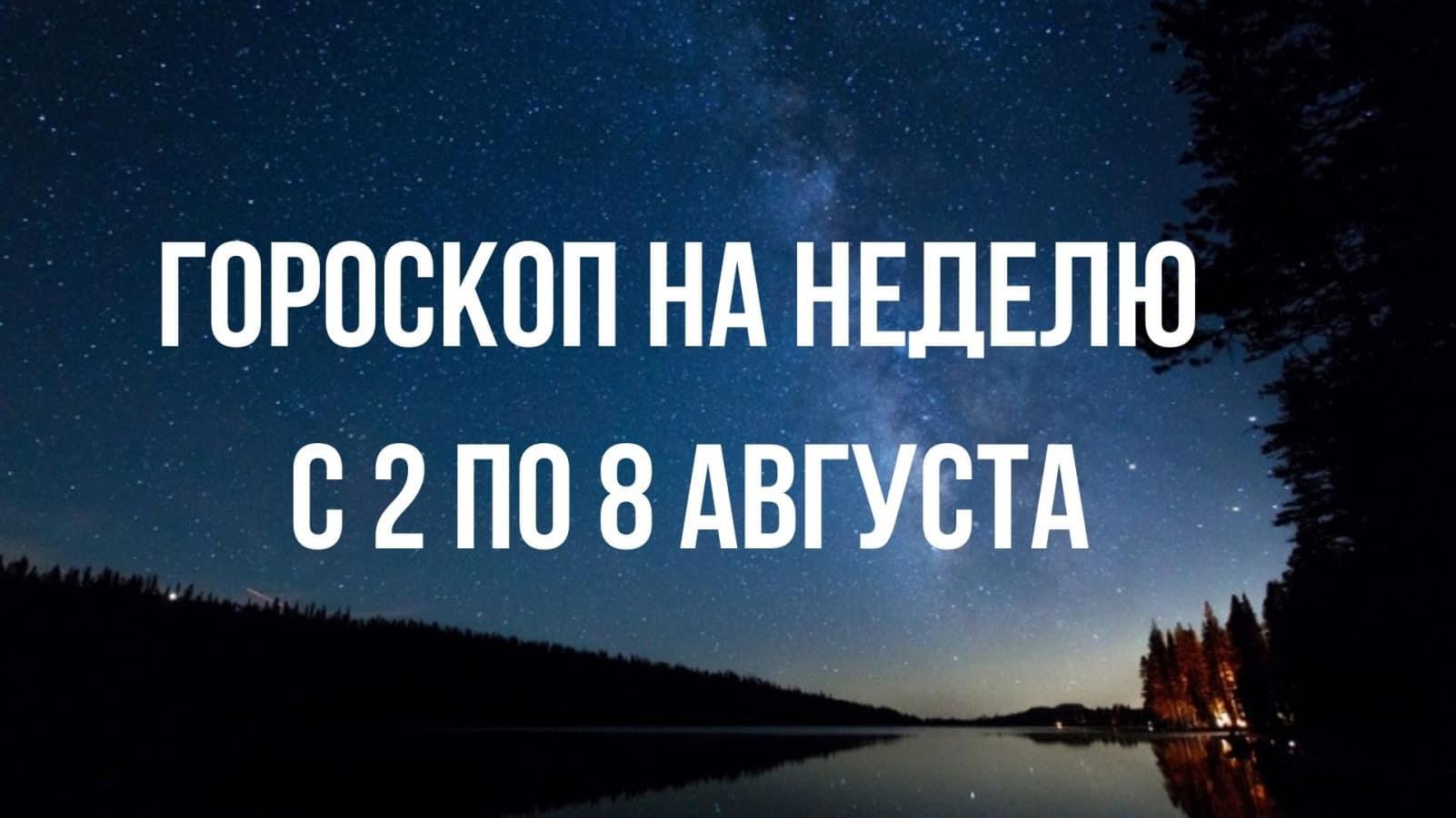 Гороскоп на неделю с 2 по 8 августа для всех знаков зодиака